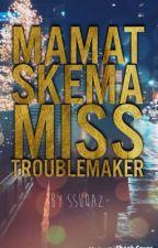 Mamat Skema Miss Troublemaker by ssuqaz