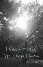 I Was Here, You Are Here (A short Story) by ZykFier