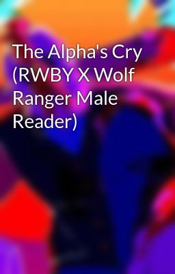 The Alpha's Cry (RWBY X Wolf Ranger Male Reader) - 𝓓𝓮𝓿𝓸𝓾𝓻𝓮𝓻