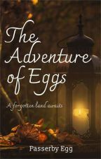 The Adventures of Eggs by PasserbyEgg