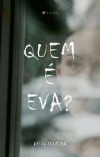 Quem É Eva? (Concluída) (Em Revisão) by BrunaHerminio