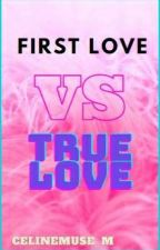 First Love Vs True Love by justprettygurl28