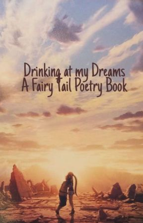 Drinking At My Dreams (A Fairytail Poetry) by aaliyahchan