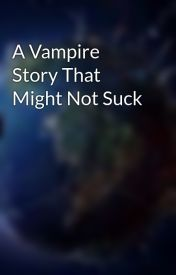 A Vampire Story That Might Not Suck by Fallen_Angel53