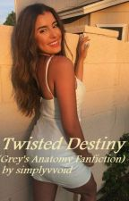 Twisted Destiny (Grey's Anatomy Fanfiction)  by simplyvvoid