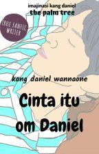CINTA ITU,OM DANIEL (- KANG DANIEL WANNA ONE-) by ImajinasiKangDaniel