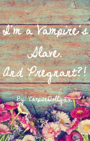 I'm a vampire's slave. And pregnant?! by CorpseDollyxx
