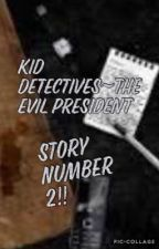 Kid Detectives~The Evil President         Story number 2 by caitlinquin06