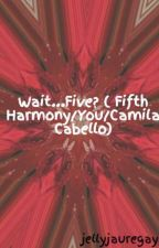 Wait...Five? ( Fifth Harmony/You/Camila Cabello) On hold by jellyjauregay