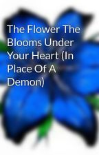The Flower The Blooms Under Your Heart (In Place Of A Demon) by AlyssaJackson17