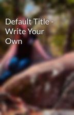 Default Title - Write Your Own by RebekahDalton0