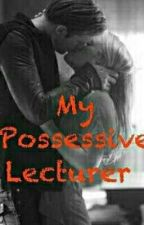 MY POSSESSIVE LECTURER  by LianFand