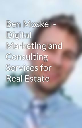 Ben Moskel - Digital Marketing and  Consulting Services for Real Estate by benmoskel