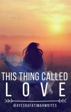 This Thing Called Love by ayeshafatimahwrites