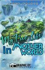 My Free Life In Another World  by James_Frantz