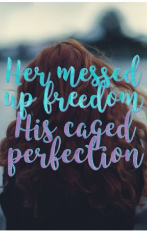 Her messed up freedom; His caged perfection by AlternativeTreasure