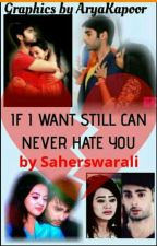 IF I WANT ALSO STILL CAN NEVER HATE YOU  by Saherswarali