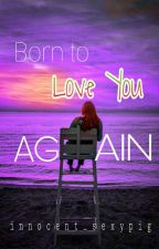 Born To Love You Again (#YFBookAwards2018) by innocent_sexypig