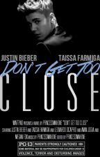 Don't Get Too Close (Justin Bieber Love Story / Fan Fiction) by PrincessMahone