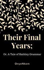 Their Final Years; Or, A Tale of Hathley Grammar by OnyeNkem