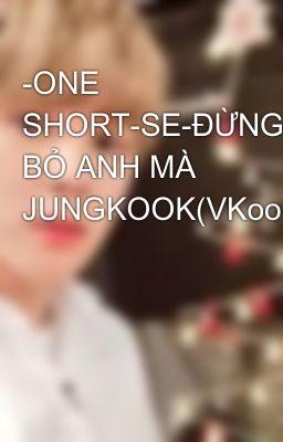 Đọc truyện -ONE SHORT-SE-ĐỪNG BỎ ANH MÀ JUNGKOOK(VKook)