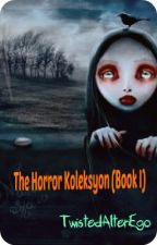 The Horror Koleksyon Book 1 (completed) by TwistedAlterEgo