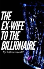 The Ex-Wife To The Billionaire by KittenWoman99