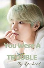 You Were A TROUBLE - Kim Taehyung by dgtaelized