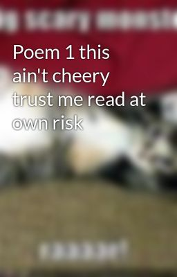 Poem 1 this ain't cheery trust me read at own risk