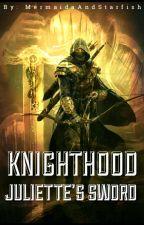 Knighthood: Juliette's Sword (Book 1/3) by MermaidsAndStarfish