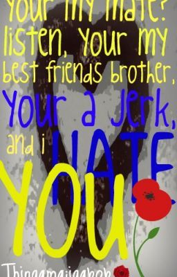 Your my mate? Listen Your my Best friends brother, your a jerk and I HATE YOU!