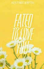 Fated to Love You | ✔ by aesthecryptic