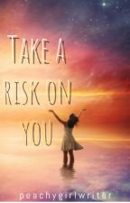 Take a risk on you by peachygirlwriter