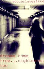 dreams come true...nightmares too by soccerluver4444