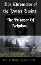 The Chronicles Of The Potter Twins-The Prisoner Of Azkaban. by emma_waters2