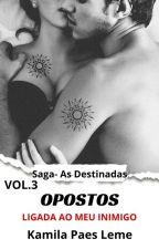 Opostos - Ligada ao meu inimigo ( Saga - As Destinadas  Vol 3 ) by KamilaPaesLeme
