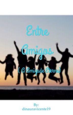 Entre Amigos ( A amizade eterna)  by dinauravicente19