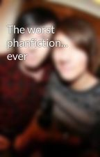 The worst phanfiction... ever by Awkwardizzy2