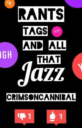 Rants, Tags, And All That Jazz by CrimsonCannibal