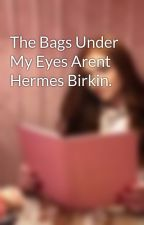 The Bags Under My Eyes Arent Hermes Birkin. by TheySayItGetsBetter