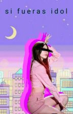 ♡     Si Fueras Idol     ♡ by Melyewe