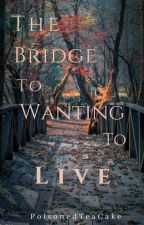 The Bridge To Wanting To Live by PoisonedTeaCake