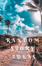 Random Story Ideas by chloebazina1003