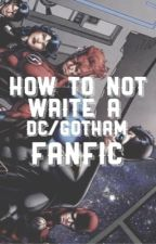 How To NOT Write A DC/Gotham Fanfic by dickie-bird