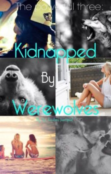 The Powerful Ones: Kidnapped By Werewolves.