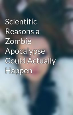 Scientific Reasons a Zombie Apocalypse Could Actually Happen