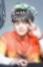 Living with 7 Sexy Guys /Hiatus/ by VJMNM17