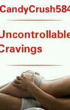 Uncontrollable Cravings by CandyCrush584