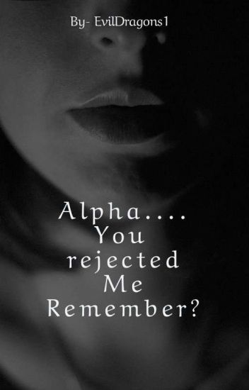Alpha...... You rejected me. Remember?