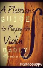 A Plebeian's Guide to Playing the Violin Badly by mangopuppy